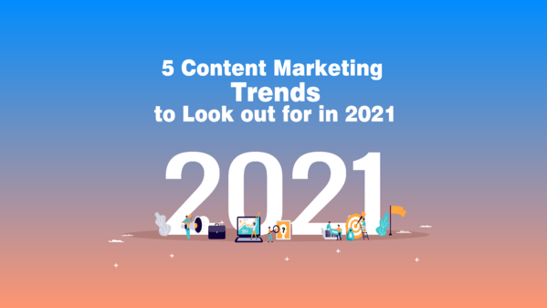 5 Content Marketing Trends to Look Out For in 2021