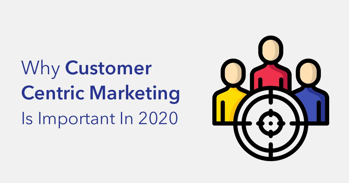Why Customer Centric Marketing is Important in 2020
