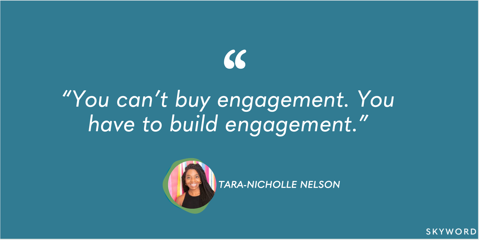 """""""You can't buy engagement. You have to build engagement."""" - Tara-Nicholle Nelson"""